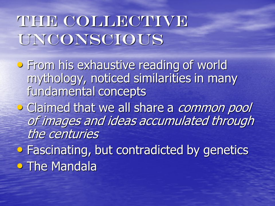 The collective unconscious From his exhaustive reading of world mythology, noticed similarities in many fundamental concepts From his exhaustive reading of world mythology, noticed similarities in many fundamental concepts Claimed that we all share a common pool of images and ideas accumulated through the centuries Claimed that we all share a common pool of images and ideas accumulated through the centuries Fascinating, but contradicted by genetics Fascinating, but contradicted by genetics The Mandala The Mandala