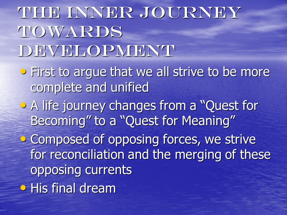 The inner journey towards development First to argue that we all strive to be more complete and unified First to argue that we all strive to be more complete and unified A life journey changes from a Quest for Becoming to a Quest for Meaning A life journey changes from a Quest for Becoming to a Quest for Meaning Composed of opposing forces, we strive for reconciliation and the merging of these opposing currents Composed of opposing forces, we strive for reconciliation and the merging of these opposing currents His final dream His final dream