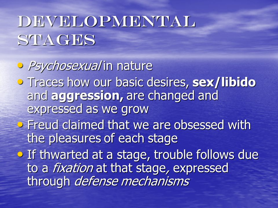 Developmental stages Psychosexual in nature Psychosexual in nature Traces how our basic desires, sex/libido and aggression, are changed and expressed as we grow Traces how our basic desires, sex/libido and aggression, are changed and expressed as we grow Freud claimed that we are obsessed with the pleasures of each stage Freud claimed that we are obsessed with the pleasures of each stage If thwarted at a stage, trouble follows due to a fixation at that stage, expressed through defense mechanisms If thwarted at a stage, trouble follows due to a fixation at that stage, expressed through defense mechanisms