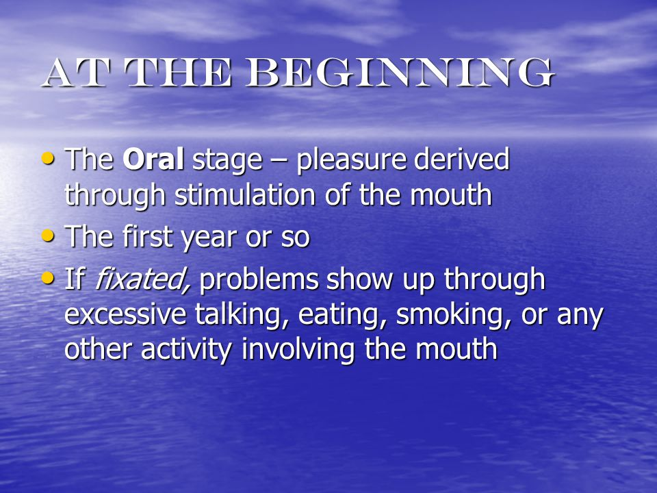 At the beginning The Oral stage – pleasure derived through stimulation of the mouth The Oral stage – pleasure derived through stimulation of the mouth The first year or so The first year or so If fixated, problems show up through excessive talking, eating, smoking, or any other activity involving the mouth If fixated, problems show up through excessive talking, eating, smoking, or any other activity involving the mouth
