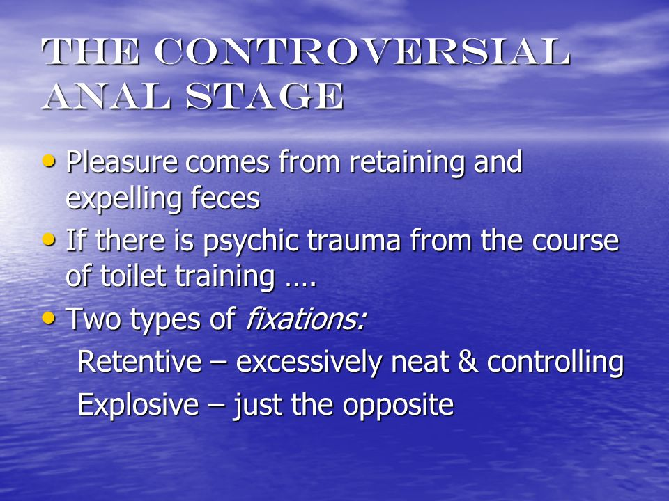 The controversial anal stage Pleasure comes from retaining and expelling feces Pleasure comes from retaining and expelling feces If there is psychic trauma from the course of toilet training ….