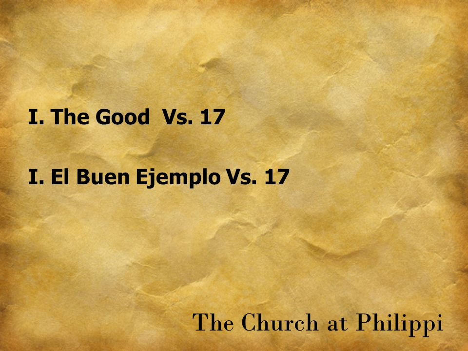 I. The Good Vs. 17 I. El Buen Ejemplo Vs. 17 The Church at Philippi