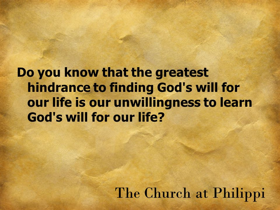Do you know that the greatest hindrance to finding God's will for our life is our unwillingness to learn God's will for our life? The Church at Philip