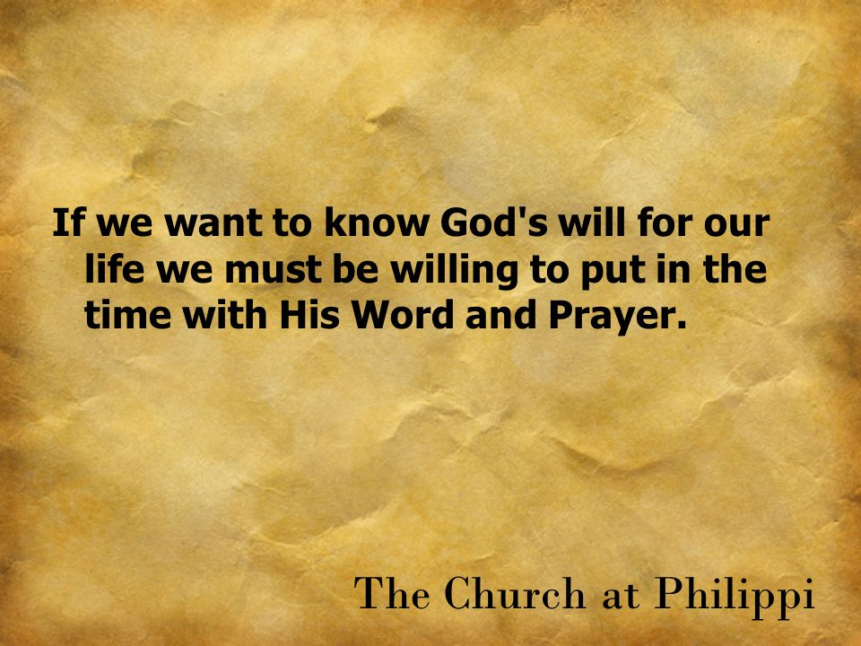 If we want to know God's will for our life we must be willing to put in the time with His Word and Prayer. The Church at Philippi