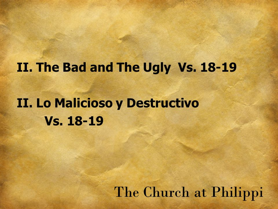 II. The Bad and The Ugly Vs. 18-19 II. Lo Malicioso y Destructivo Vs. 18-19 The Church at Philippi