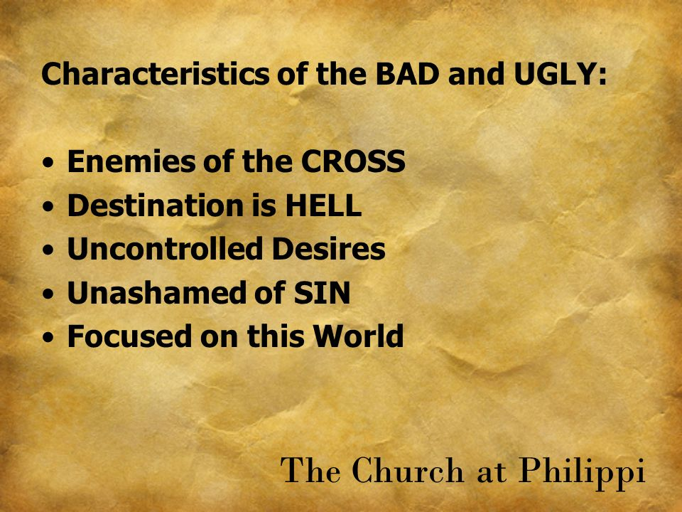 Characteristics of the BAD and UGLY: Enemies of the CROSS Destination is HELL Uncontrolled Desires Unashamed of SIN Focused on this World The Church at Philippi