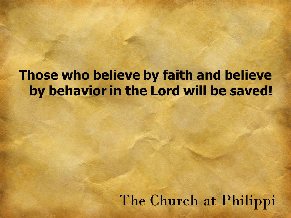 Those who believe by faith and believe by behavior in the Lord will be saved! The Church at Philippi