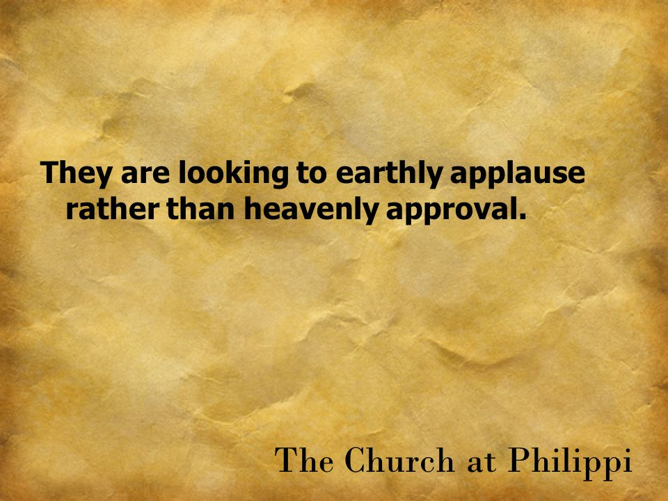 They are looking to earthly applause rather than heavenly approval. The Church at Philippi