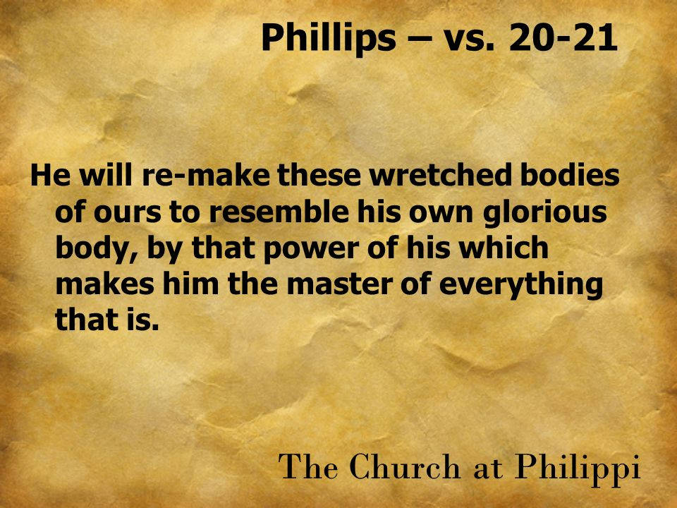 Phillips – vs. 20-21 He will re-make these wretched bodies of ours to resemble his own glorious body, by that power of his which makes him the master