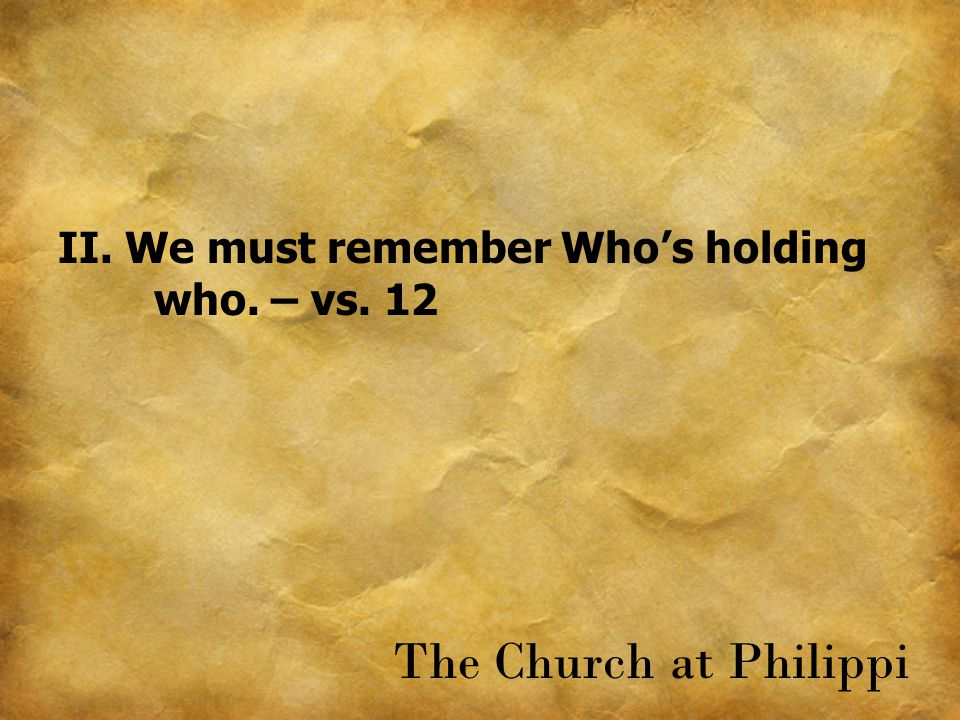 II. We must remember Who's holding who. – vs. 12 The Church at Philippi