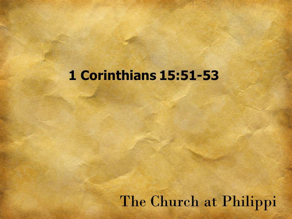 1 Corinthians 15:51-53 The Church at Philippi