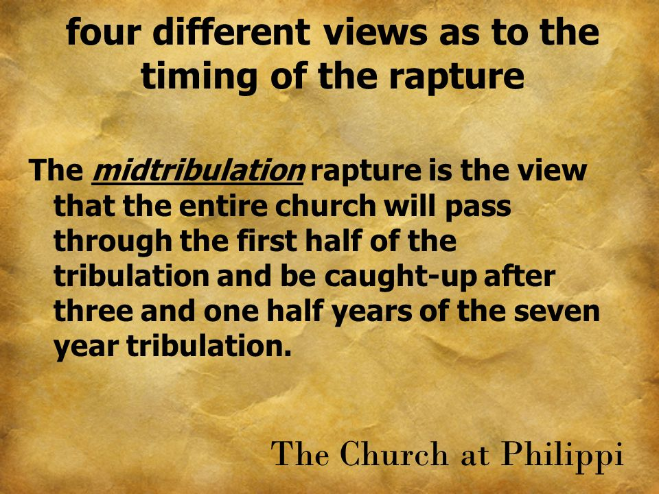four different views as to the timing of the rapture The midtribulation rapture is the view that the entire church will pass through the first half of
