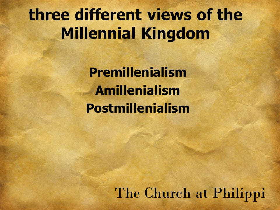 three different views of the Millennial Kingdom Premillenialism Amillenialism Postmillenialism The Church at Philippi