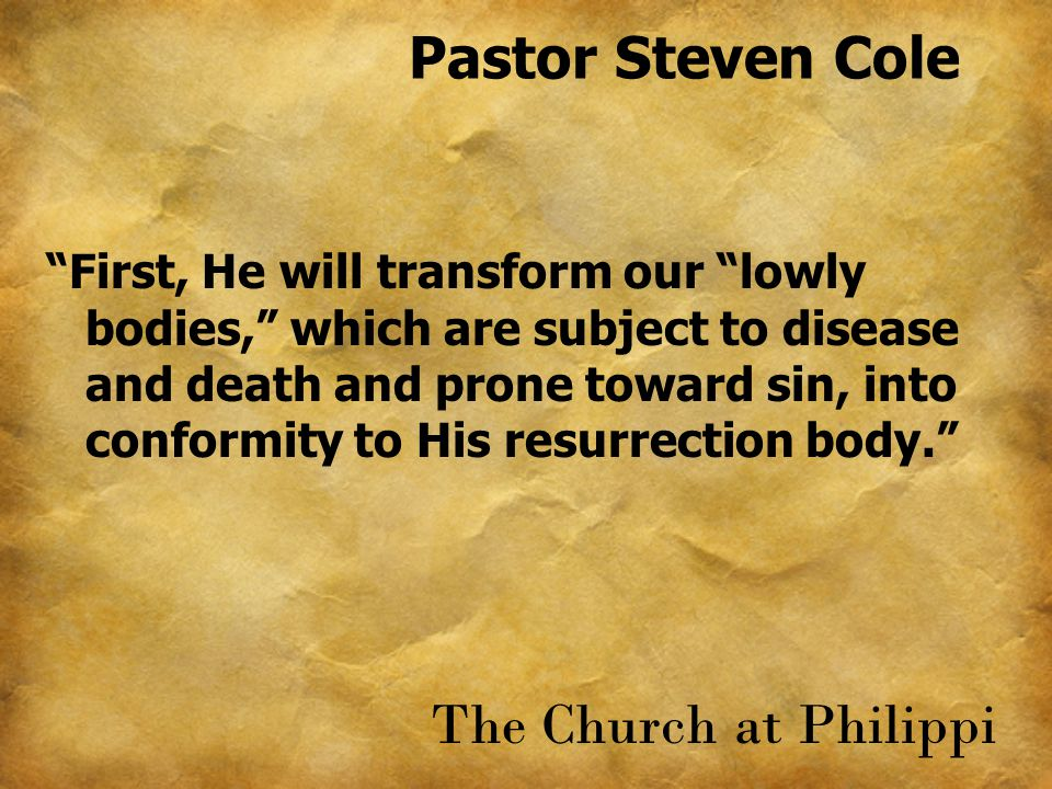 Pastor Steven Cole First, He will transform our lowly bodies, which are subject to disease and death and prone toward sin, into conformity to His resurrection body. The Church at Philippi