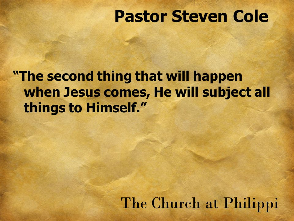 Pastor Steven Cole The second thing that will happen when Jesus comes, He will subject all things to Himself. The Church at Philippi