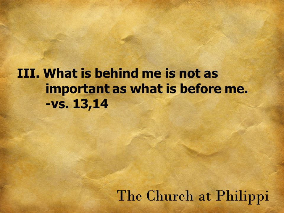 III. What is behind me is not as important as what is before me. -vs. 13,14 The Church at Philippi