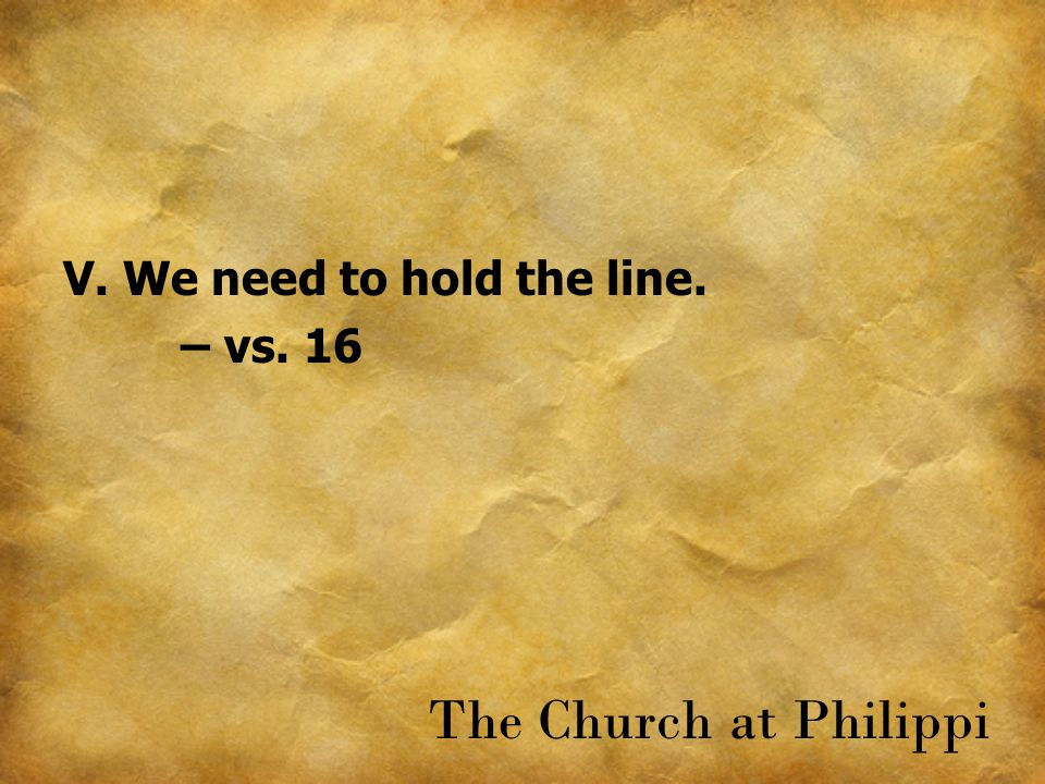 V. We need to hold the line. – vs. 16 The Church at Philippi