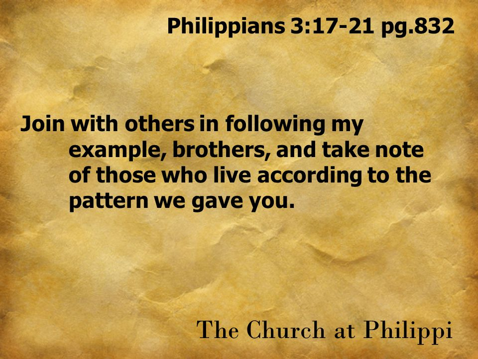 Philippians 3:17-21 pg.832 Join with others in following my example, brothers, and take note of those who live according to the pattern we gave you.