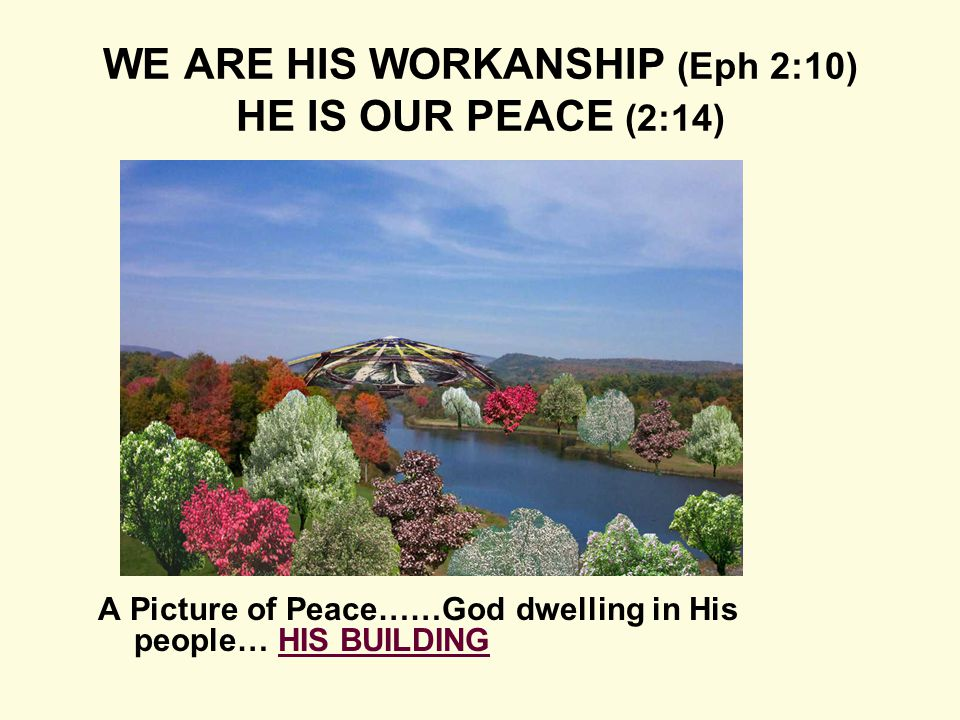 A Picture of Peace……God dwelling in His people… HIS BUILDING WE ARE HIS WORKANSHIP (Eph 2:10) HE IS OUR PEACE (2:14)