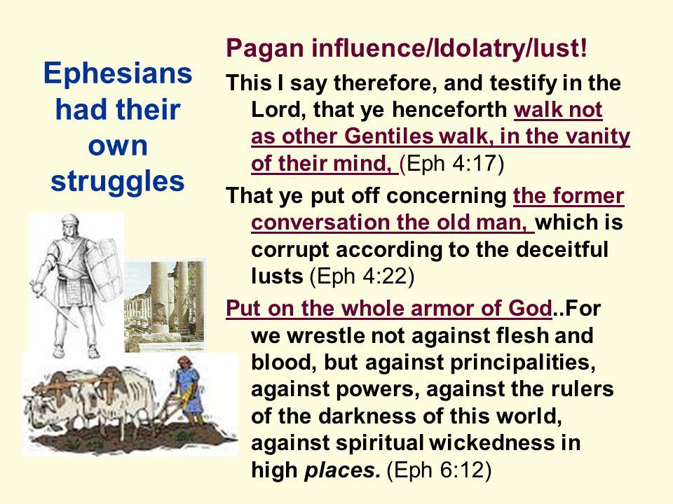 Ephesians had their own struggles Pagan influence/Idolatry/lust.