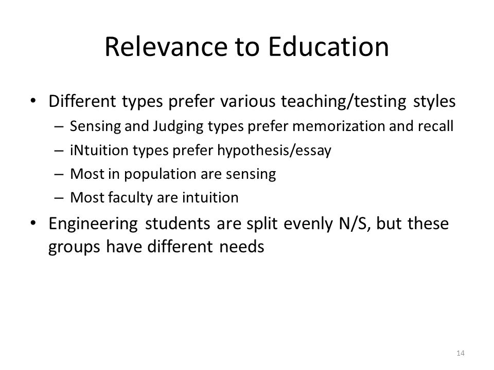 Relevance to Education Different types prefer various teaching/testing styles – Sensing and Judging types prefer memorization and recall – iNtuition types prefer hypothesis/essay – Most in population are sensing – Most faculty are intuition Engineering students are split evenly N/S, but these groups have different needs 14