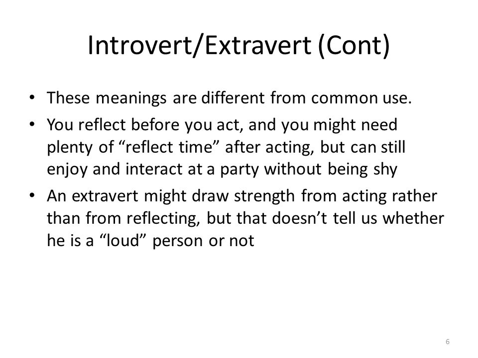 Introvert/Extravert (Cont) These meanings are different from common use.