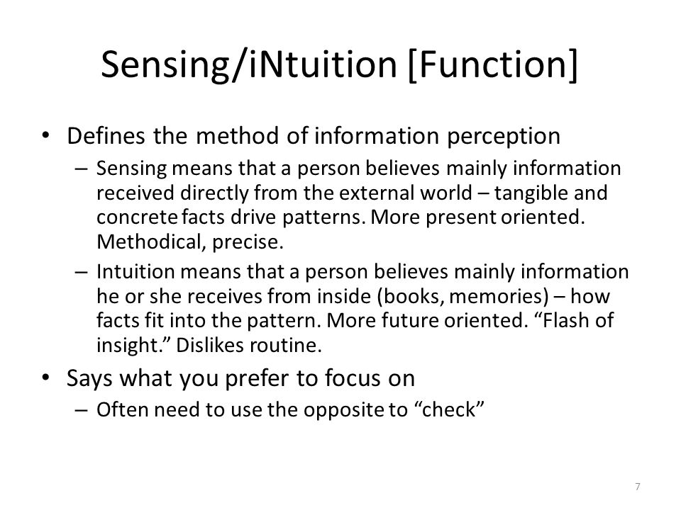 Sensing/iNtuition [Function] Defines the method of information perception – Sensing means that a person believes mainly information received directly from the external world – tangible and concrete facts drive patterns.