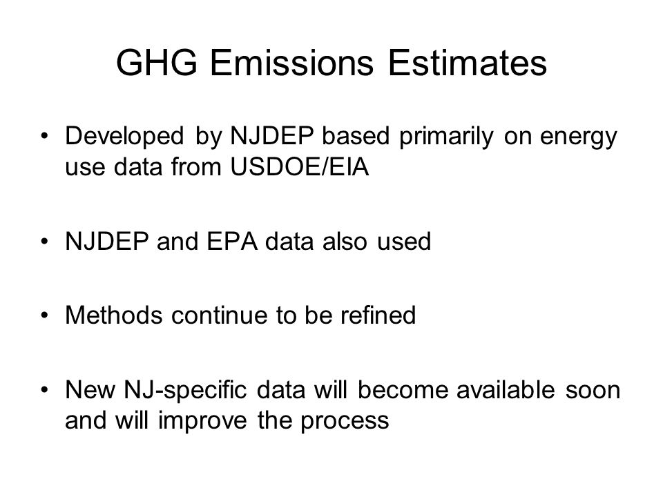 GHG Emissions Estimates Developed by NJDEP based primarily on energy use data from USDOE/EIA NJDEP and EPA data also used Methods continue to be refined New NJ-specific data will become available soon and will improve the process