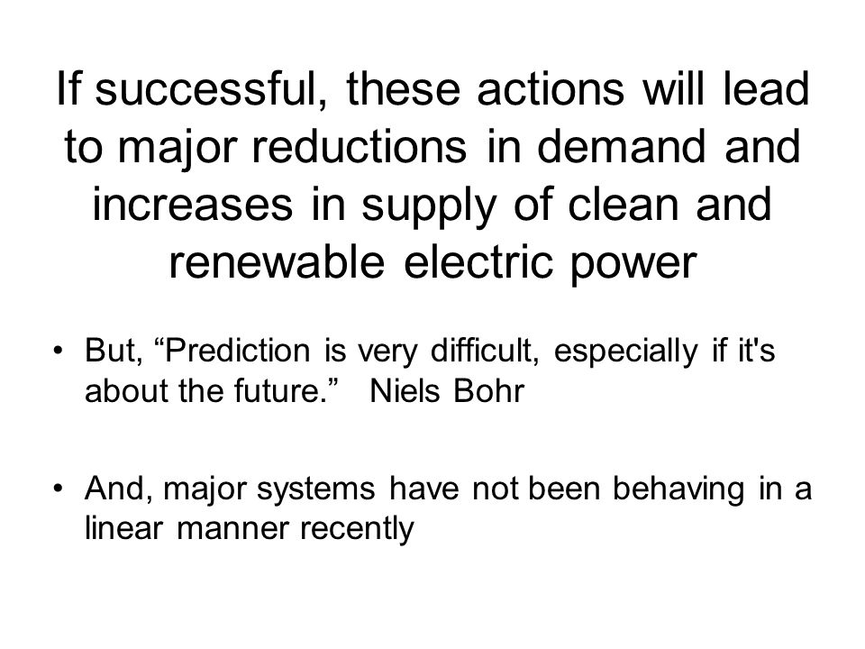 If successful, these actions will lead to major reductions in demand and increases in supply of clean and renewable electric power But, Prediction is very difficult, especially if it s about the future. Niels Bohr And, major systems have not been behaving in a linear manner recently