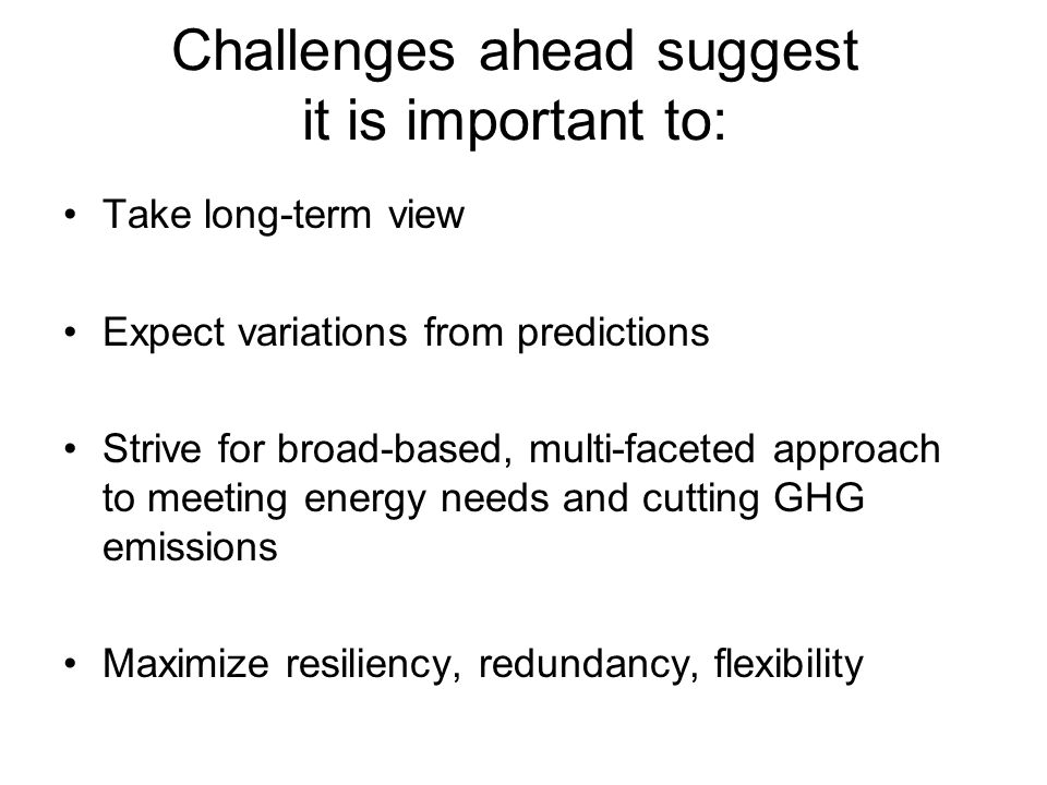 Challenges ahead suggest it is important to: Take long-term view Expect variations from predictions Strive for broad-based, multi-faceted approach to meeting energy needs and cutting GHG emissions Maximize resiliency, redundancy, flexibility