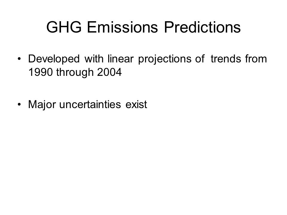 GHG Emissions Predictions Developed with linear projections of trends from 1990 through 2004 Major uncertainties exist