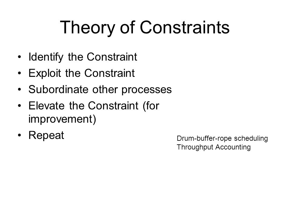 Theory of Constraints Identify the Constraint Exploit the Constraint Subordinate other processes Elevate the Constraint (for improvement) Repeat Drum-buffer-rope scheduling Throughput Accounting