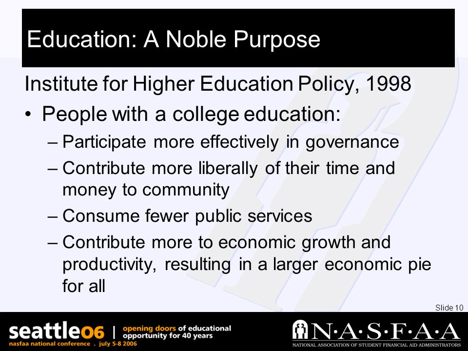 Slide 10 Education: A Noble Purpose Institute for Higher Education Policy, 1998 People with a college education: –Participate more effectively in governance –Contribute more liberally of their time and money to community –Consume fewer public services –Contribute more to economic growth and productivity, resulting in a larger economic pie for all