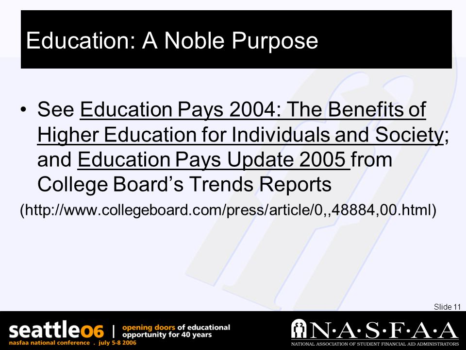 Slide 11 Education: A Noble Purpose See Education Pays 2004: The Benefits of Higher Education for Individuals and Society; and Education Pays Update 2005 from College Board's Trends Reports (http://www.collegeboard.com/press/article/0,,48884,00.html)