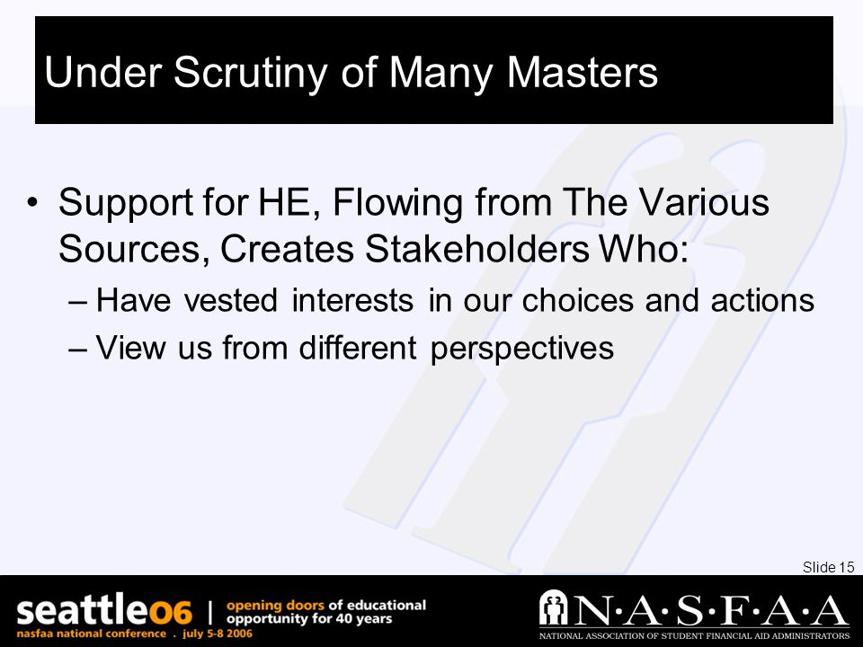Slide 15 Under Scrutiny of Many Masters Support for HE, Flowing from The Various Sources, Creates Stakeholders Who: –Have vested interests in our choices and actions –View us from different perspectives