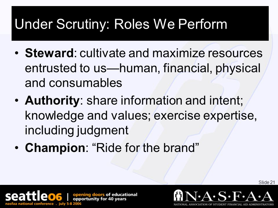 Slide 21 Under Scrutiny: Roles We Perform Steward: cultivate and maximize resources entrusted to us—human, financial, physical and consumables Authority: share information and intent; knowledge and values; exercise expertise, including judgment Champion: Ride for the brand
