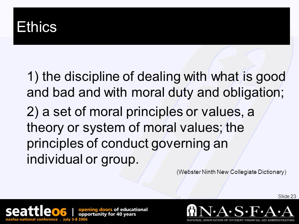 Slide 23 Ethics 1) the discipline of dealing with what is good and bad and with moral duty and obligation; 2) a set of moral principles or values, a theory or system of moral values; the principles of conduct governing an individual or group.