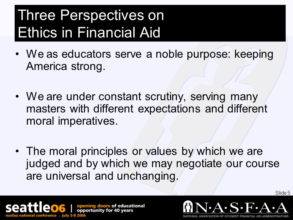 Slide 5 Three Perspectives on Ethics in Financial Aid We as educators serve a noble purpose: keeping America strong.