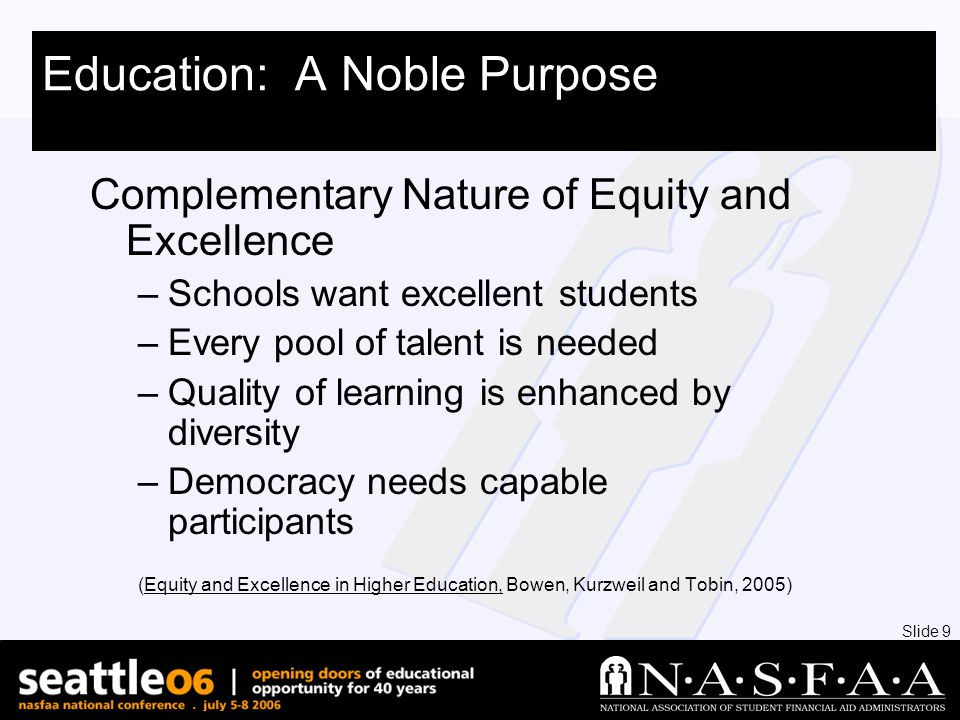 Slide 9 Education: A Noble Purpose Complementary Nature of Equity and Excellence –Schools want excellent students –Every pool of talent is needed –Quality of learning is enhanced by diversity –Democracy needs capable participants (Equity and Excellence in Higher Education, Bowen, Kurzweil and Tobin, 2005)