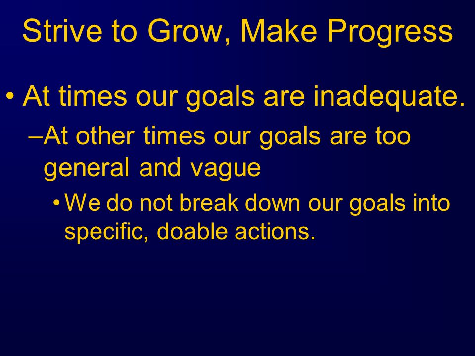 Strive to Grow, Make Progress At times our goals are inadequate.