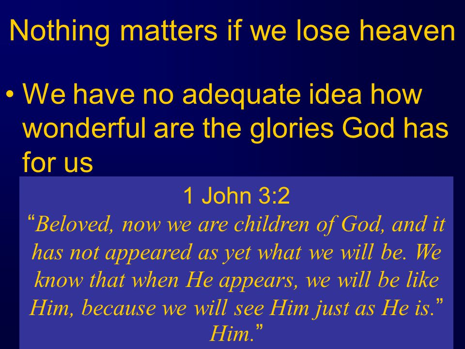 Nothing matters if we lose heaven We have no adequate idea how wonderful are the glories God has for us 1 Corinthians 2:9 but just as it is written, Things which eye has not seen and ear has not heard, And which have not entered the heart of man, All that God has prepared for those who love Him.