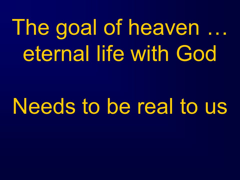 The goal of heaven … eternal life with God Needs to be real to us