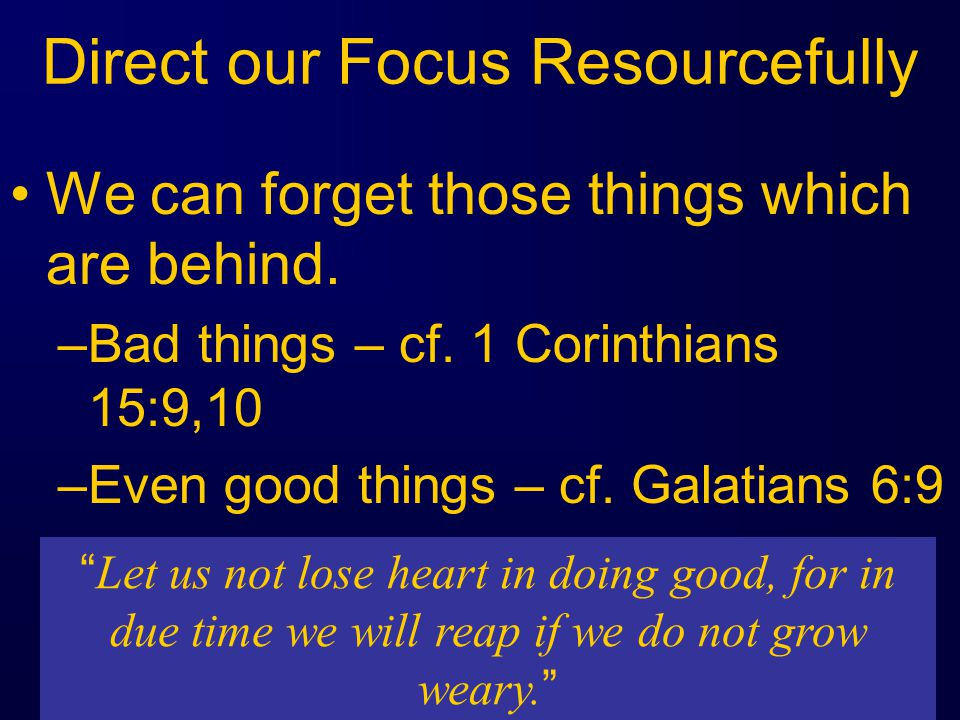 Direct our Focus Resourcefully We can forget those things which are behind.