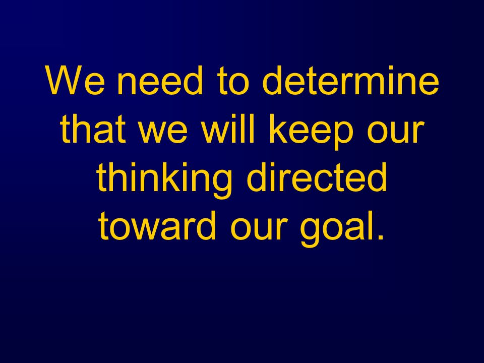 We need to determine that we will keep our thinking directed toward our goal.