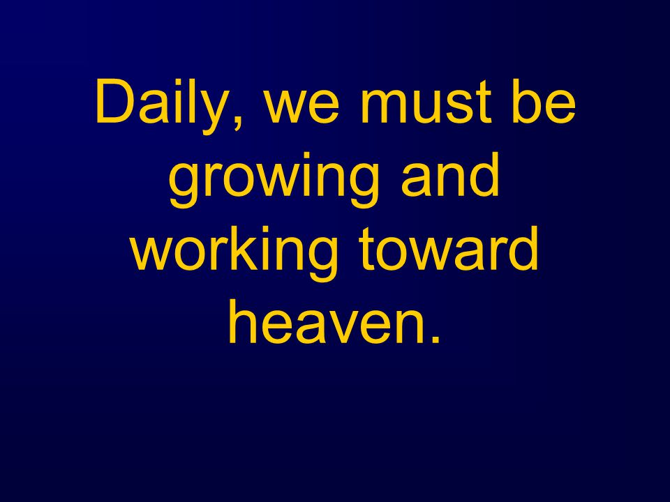 Daily, we must be growing and working toward heaven.