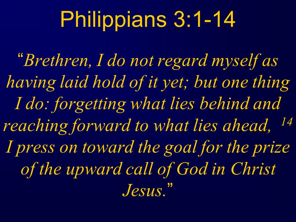 Philippians 3:1-14 Brethren, I do not regard myself as having laid hold of it yet; but one thing I do: forgetting what lies behind and reaching forward to what lies ahead, 14 I press on toward the goal for the prize of the upward call of God in Christ Jesus.