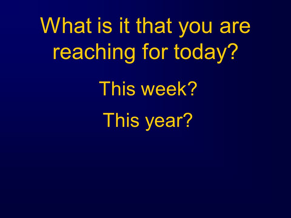 What is it that you are reaching for today This week This year