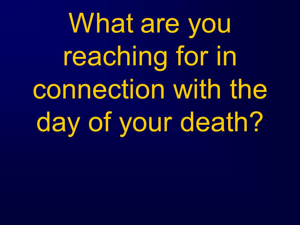 What are you reaching for in connection with the day of your death