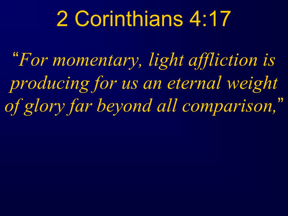 2 Corinthians 4:17 For momentary, light affliction is producing for us an eternal weight of glory far beyond all comparison,