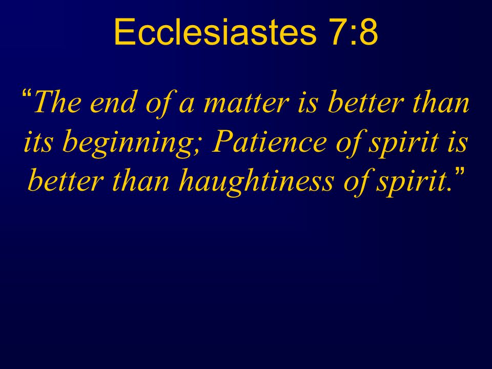Ecclesiastes 7:8 The end of a matter is better than its beginning; Patience of spirit is better than haughtiness of spirit.